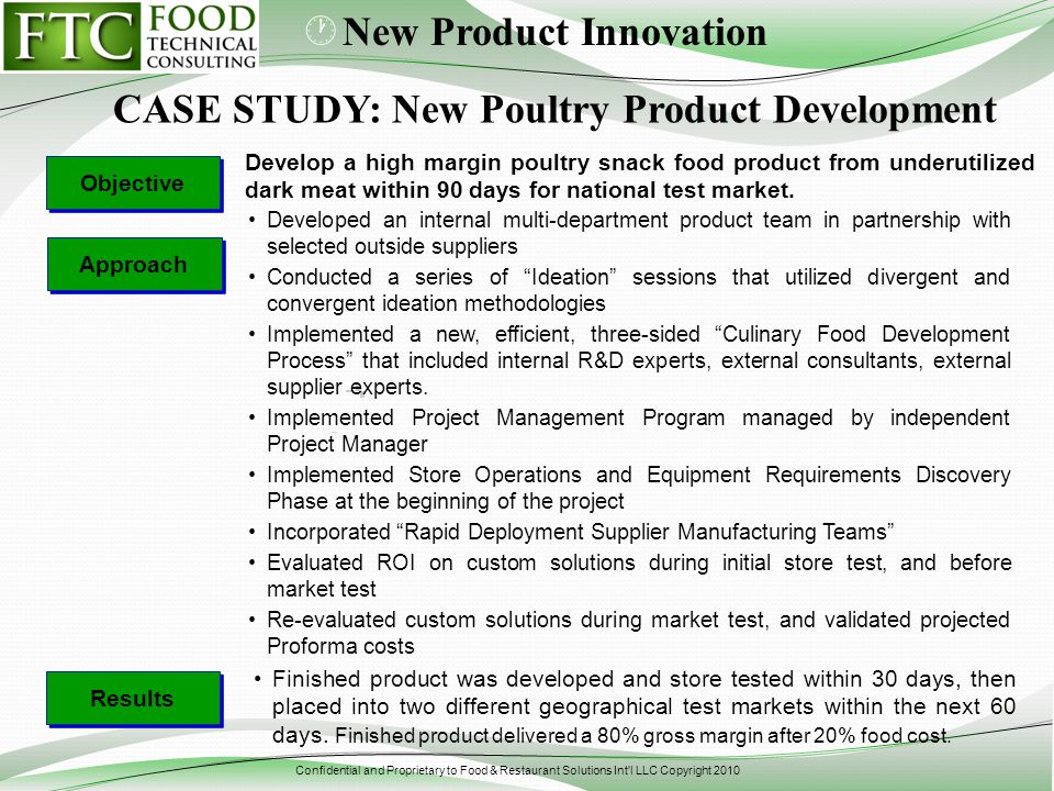 Confidential and Proprietary to Food & Restaurant Solutions Int l LLC Copyright 2010 Develop a high margin poultry snack food product from underutilized dark meat within 90 days for national test market.