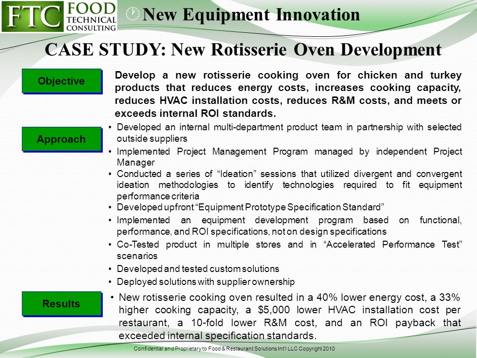Confidential and Proprietary to Food & Restaurant Solutions Int l LLC Copyright 2010 Develop a new rotisserie cooking oven for chicken and turkey products that reduces energy costs, increases cooking capacity, reduces HVAC installation costs, reduces R&M costs, and meets or exceeds internal ROI standards.