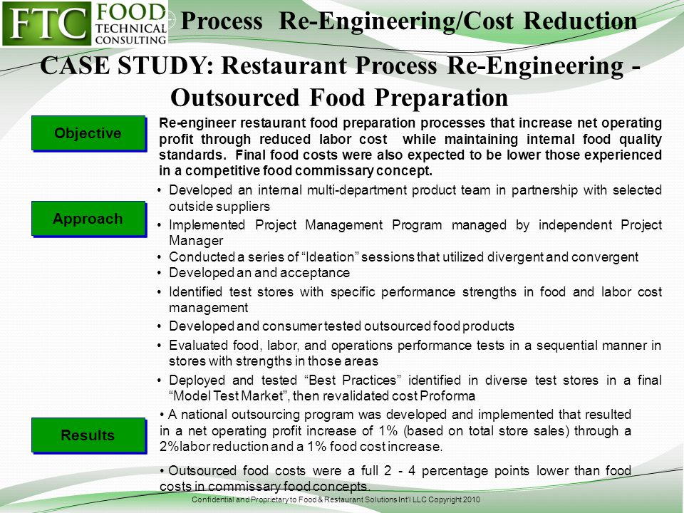 Confidential and Proprietary to Food & Restaurant Solutions Int l LLC Copyright 2010 Re-engineer restaurant food preparation processes that increase net operating profit through reduced labor cost while maintaining internal food quality standards.