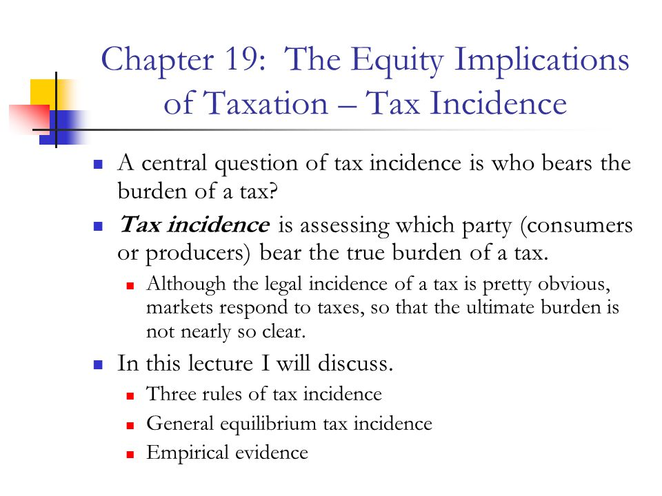 Chapter 19: The Equity Implications of Taxation – Tax Incidence A central question of tax incidence is who bears the burden of a tax.