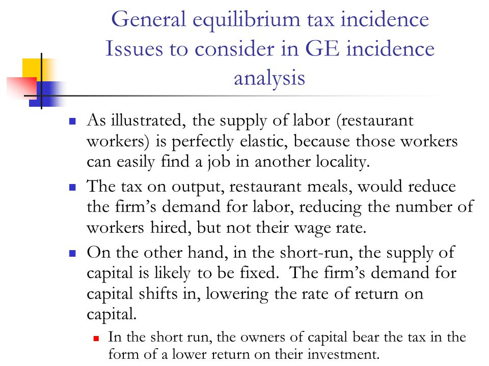 General equilibrium tax incidence Issues to consider in GE incidence analysis As illustrated, the supply of labor (restaurant workers) is perfectly elastic, because those workers can easily find a job in another locality.