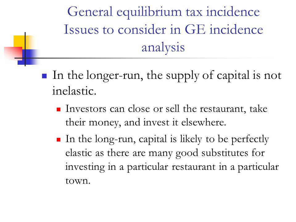 General equilibrium tax incidence Issues to consider in GE incidence analysis In the longer-run, the supply of capital is not inelastic.