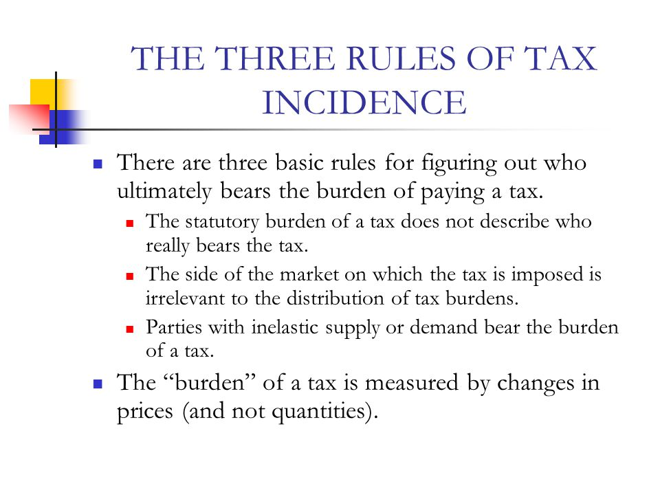 THE THREE RULES OF TAX INCIDENCE There are three basic rules for figuring out who ultimately bears the burden of paying a tax.