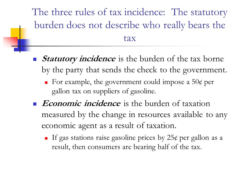 The three rules of tax incidence: The statutory burden does not describe who really bears the tax Statutory incidence is the burden of the tax borne by the party that sends the check to the government.