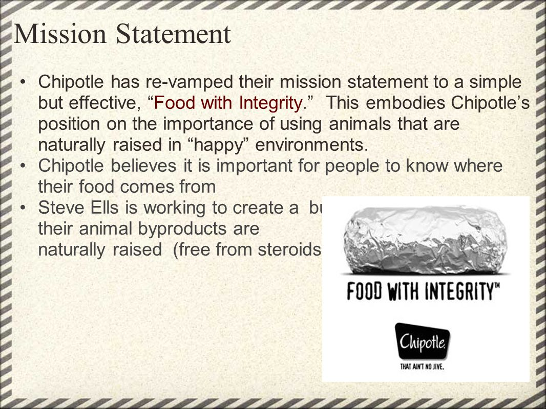Mission Statement Chipotle has re-vamped their mission statement to a simple but effective, Food with Integrity. This embodies Chipotles position on t