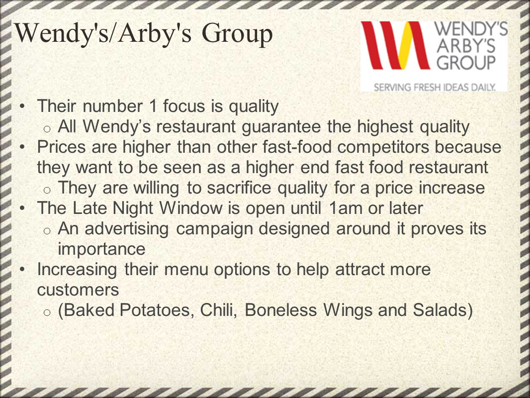 Wendy's/Arby's Group Their number 1 focus is quality o All Wendys restaurant guarantee the highest quality Prices are higher than other fast-food comp