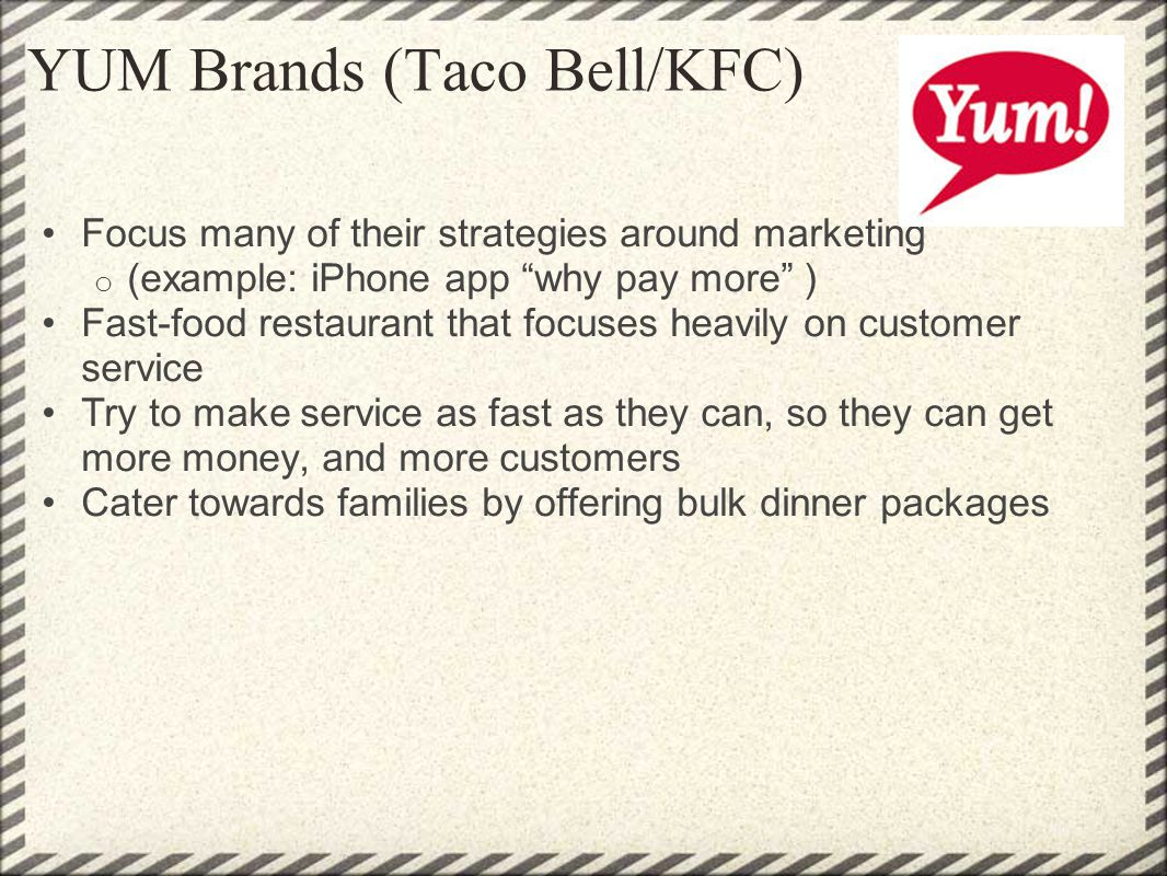 YUM Brands (Taco Bell/KFC) Focus many of their strategies around marketing o (example: iPhone app why pay more ) Fast-food restaurant that focuses hea