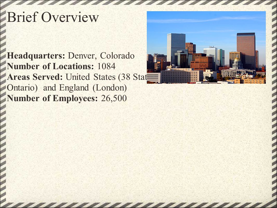 Brief Overview Headquarters: Denver, Colorado Number of Locations: 1084 Areas Served: United States (38 States), Canada (Toronto, Ontario) and England