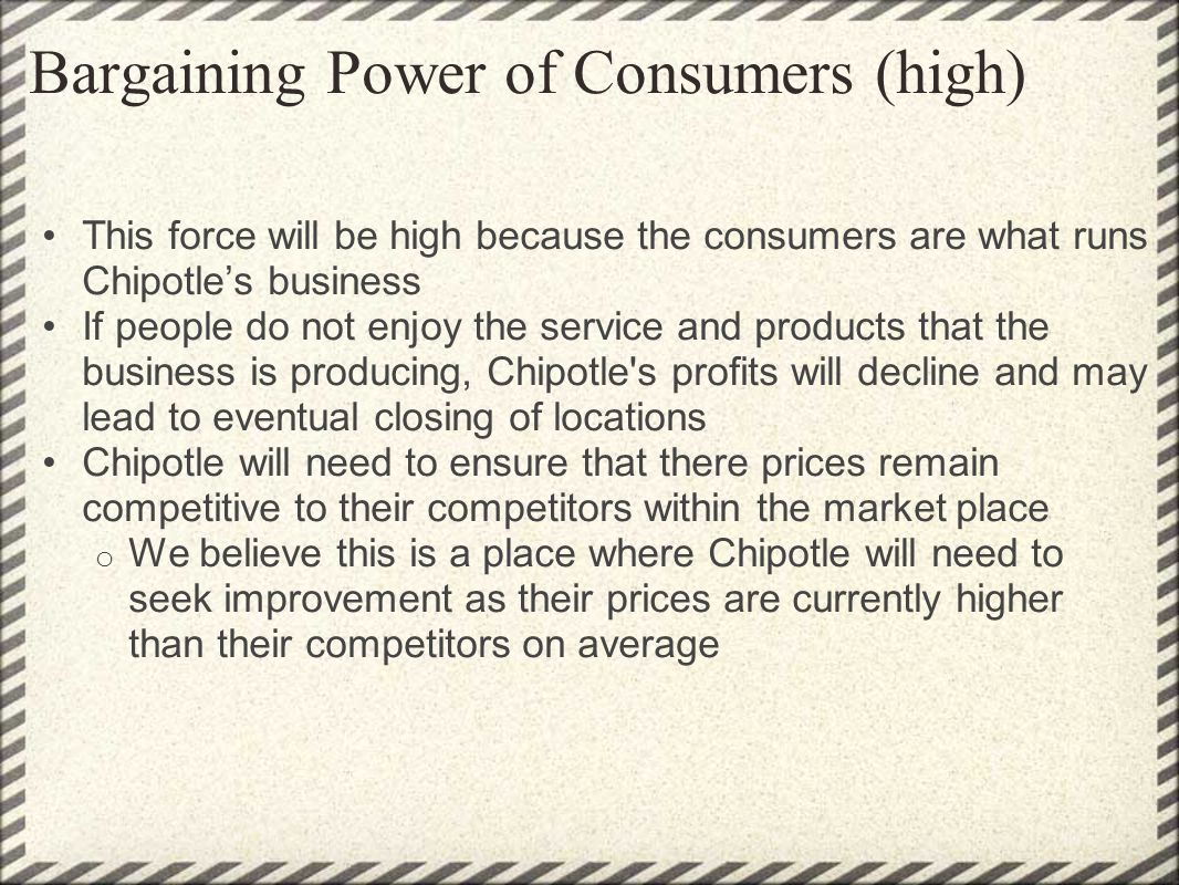Bargaining Power of Consumers (high) This force will be high because the consumers are what runs Chipotles business If people do not enjoy the service