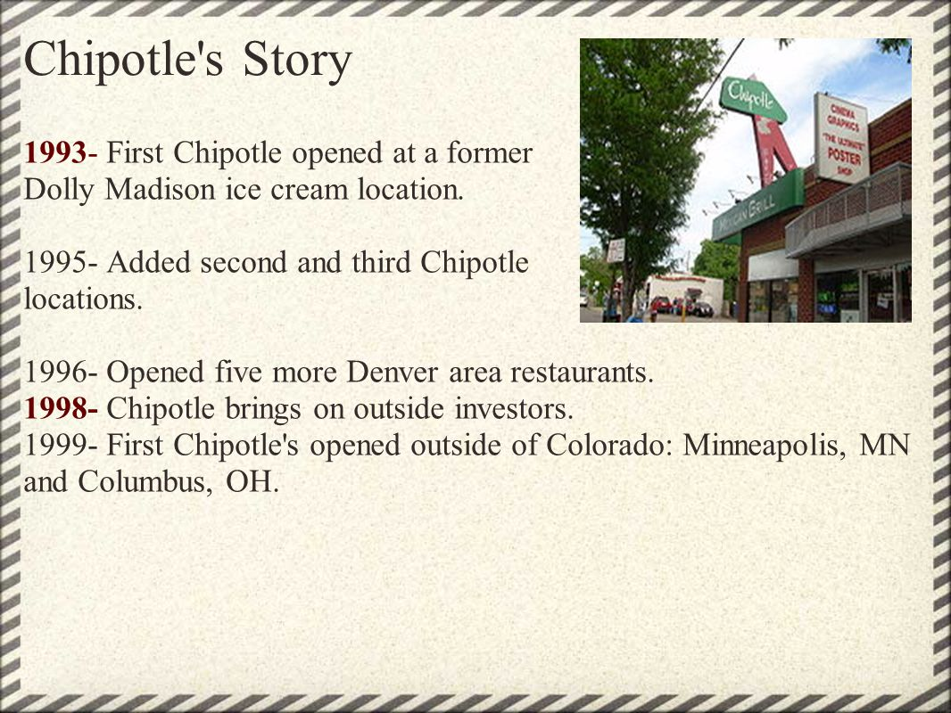 Chipotle's Story 1993- First Chipotle opened at a former Dolly Madison ice cream location. 1995- Added second and third Chipotle locations. 1996- Open