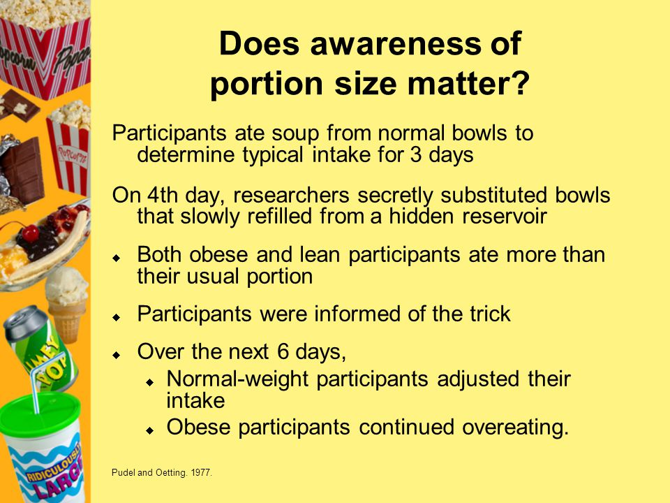 Does awareness of portion size matter? Participants ate soup from normal bowls to determine typical intake for 3 days On 4th day, researchers secretly
