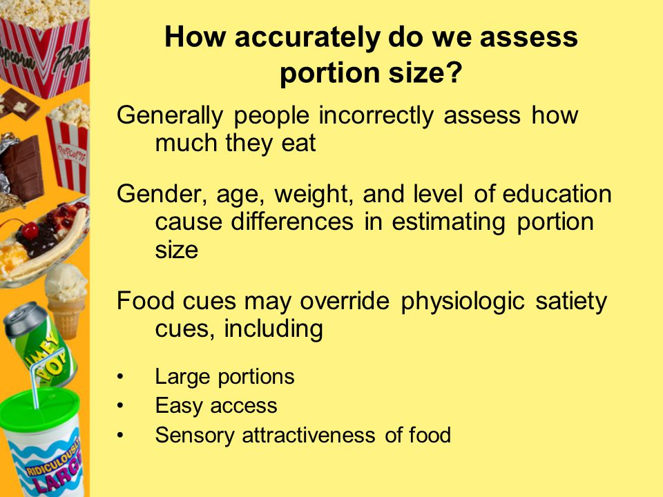 How accurately do we assess portion size? Generally people incorrectly assess how much they eat Gender, age, weight, and level of education cause diff