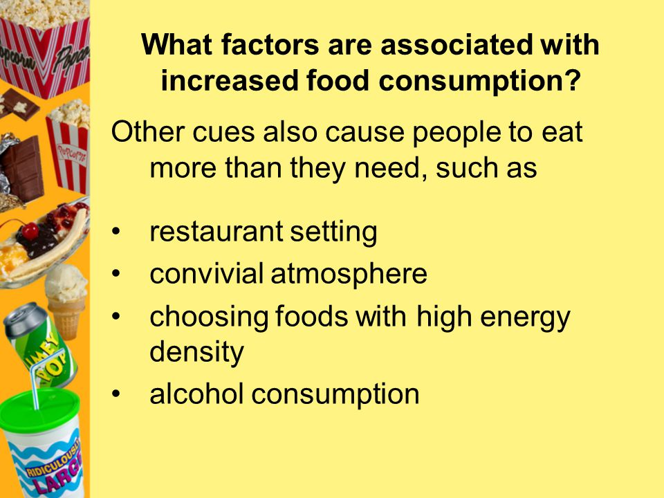 What factors are associated with increased food consumption? Other cues also cause people to eat more than they need, such as restaurant setting convi