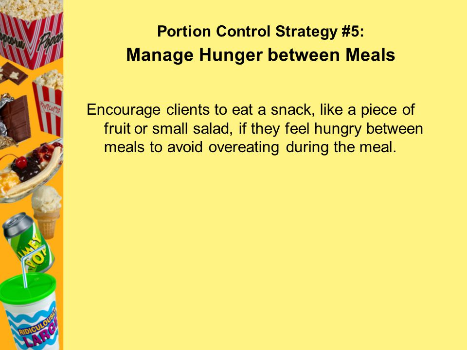 Portion Control Strategy #5: Manage Hunger between Meals Encourage clients to eat a snack, like a piece of fruit or small salad, if they feel hungry b