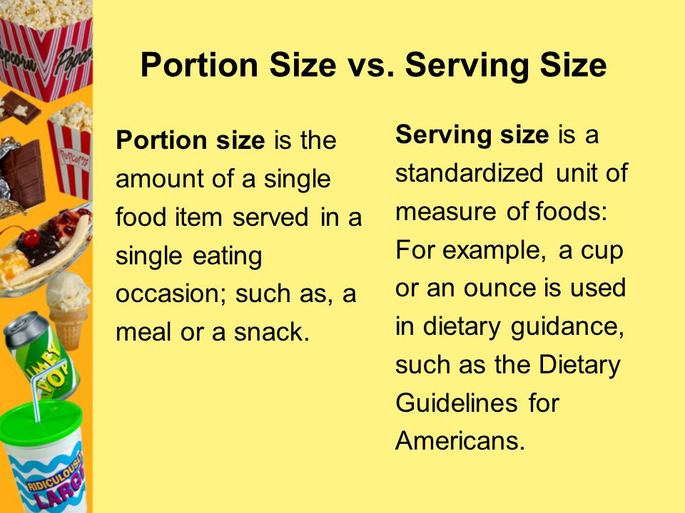 Portion Size vs. Serving Size Portion size is the amount of a single food item served in a single eating occasion; such as, a meal or a snack. Serving
