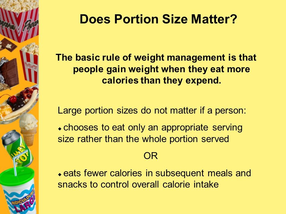 Portion Control Strategy #7: Control the Environment Package size may influence consumption Divide contents of large packages into smaller containers Place appropriate portions in a bowl instead of eating from the package Out of sight, out of mind Replace the candy dish with a fruit bowl.