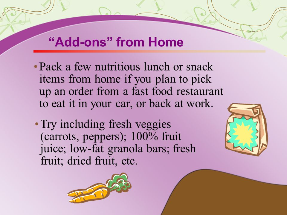 Add-ons from Home Pack a few nutritious lunch or snack items from home if you plan to pick up an order from a fast food restaurant to eat it in your car, or back at work.