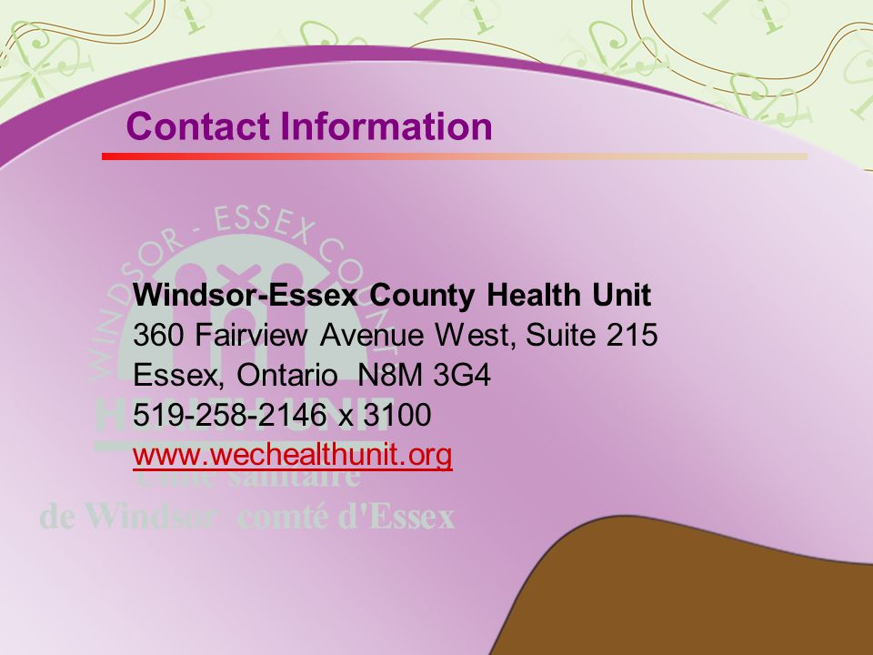 Contact Information Windsor-Essex County Health Unit 360 Fairview Avenue West, Suite 215 Essex, Ontario N8M 3G4 519-258-2146 x 3100 www.wechealthunit.org