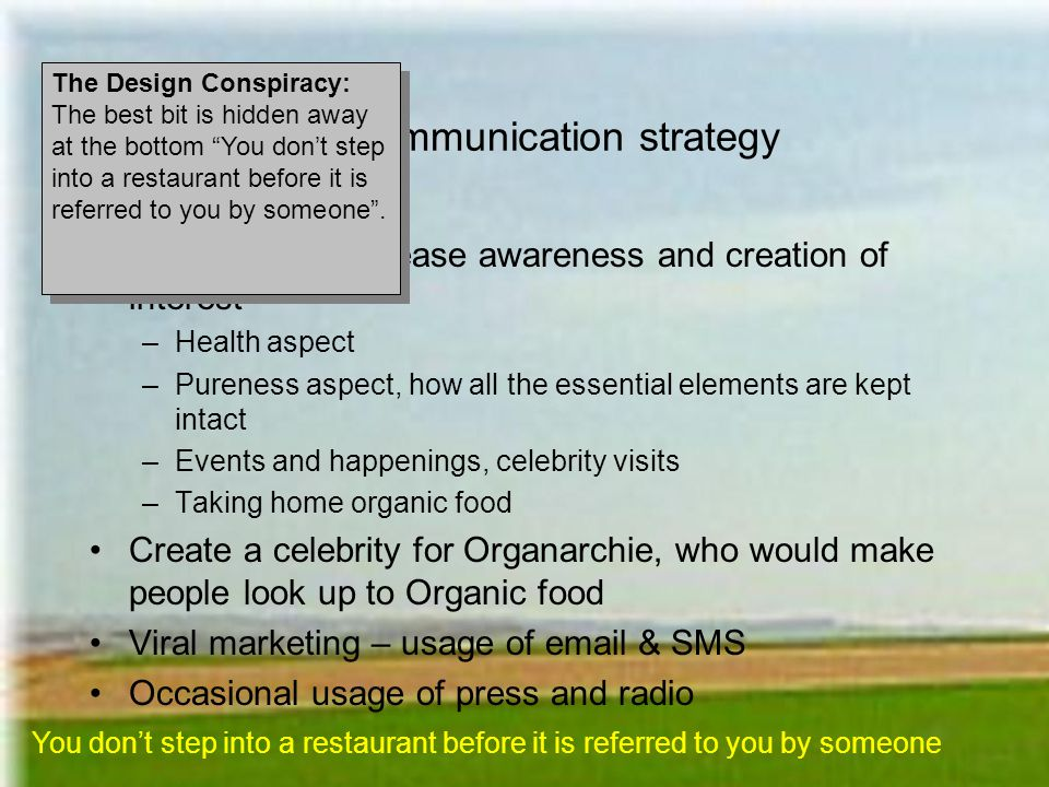 The communication strategy Use of PR to increase awareness and creation of interest –Health aspect –Pureness aspect, how all the essential elements are kept intact –Events and happenings, celebrity visits –Taking home organic food Create a celebrity for Organarchie, who would make people look up to Organic food Viral marketing – usage of email & SMS Occasional usage of press and radio You dont step into a restaurant before it is referred to you by someone The Design Conspiracy: The best bit is hidden away at the bottom You dont step into a restaurant before it is referred to you by someone.