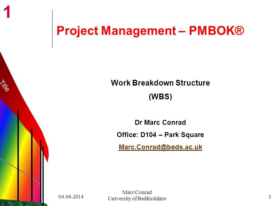 1 04.06.2014 Marc Conrad University of Bedfordshire 1 Project Management – PMBOK® Work Breakdown Structure (WBS) Dr Marc Conrad Office: D104 – Park Square Marc.Conrad@beds.ac.uk Title