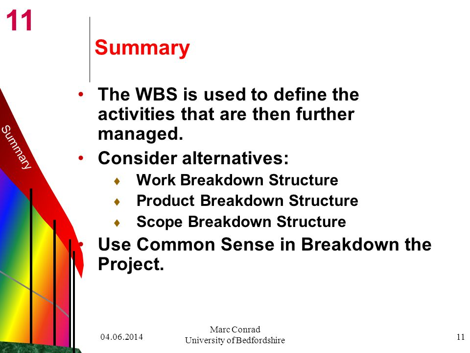 11 04.06.2014 Marc Conrad University of Bedfordshire 11 Summary The WBS is used to define the activities that are then further managed.