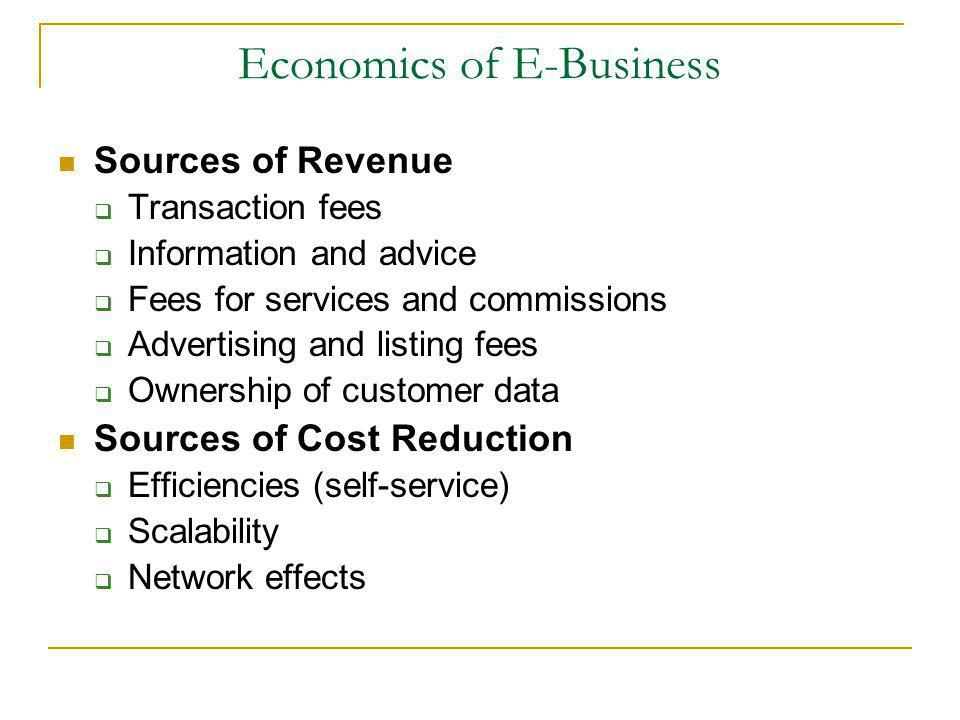 Economics of E-Business Sources of Revenue Transaction fees Information and advice Fees for services and commissions Advertising and listing fees Ownership of customer data Sources of Cost Reduction Efficiencies (self-service) Scalability Network effects