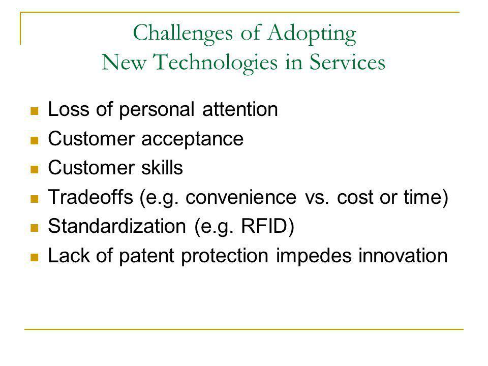Challenges of Adopting New Technologies in Services Loss of personal attention Customer acceptance Customer skills Tradeoffs (e.g. convenience vs. cos