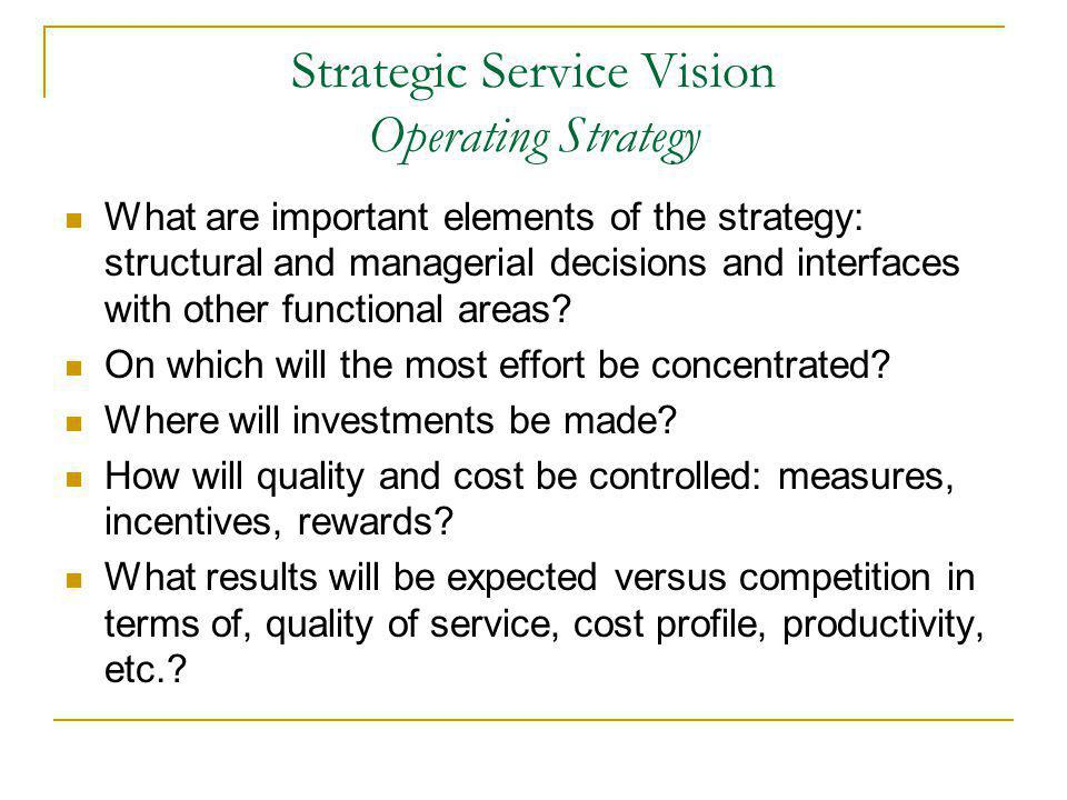 Strategic Service Vision Operating Strategy What are important elements of the strategy: structural and managerial decisions and interfaces with other functional areas.