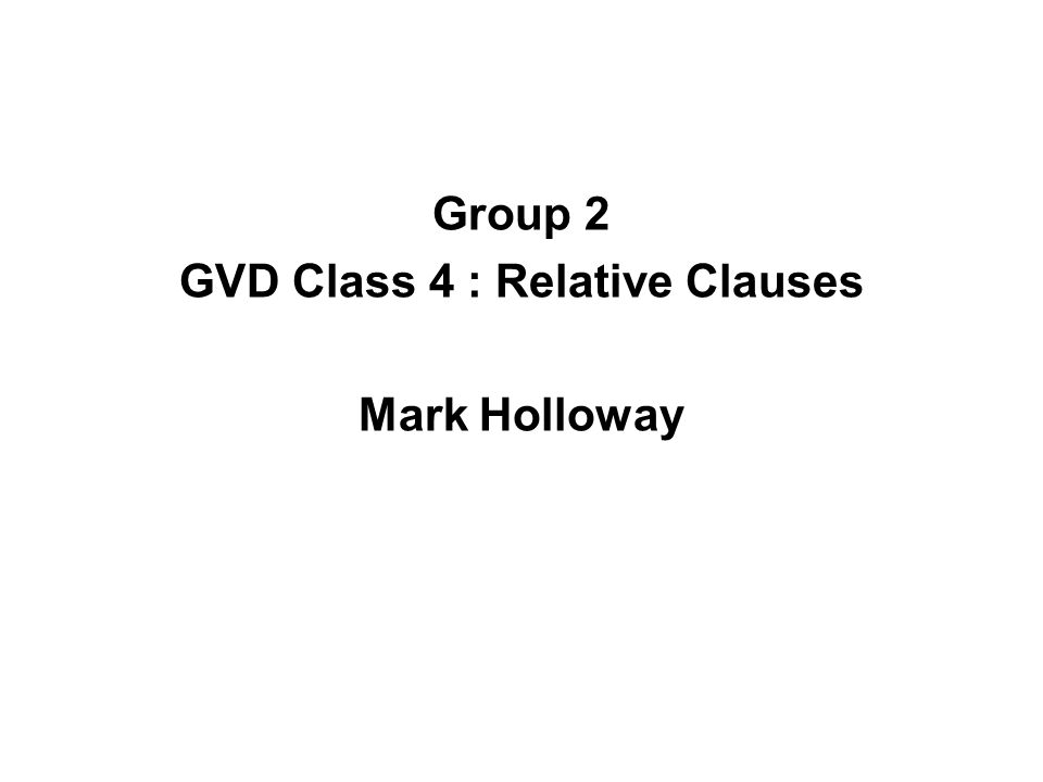 Group 2 GVD Class 4 : Relative Clauses Mark Holloway
