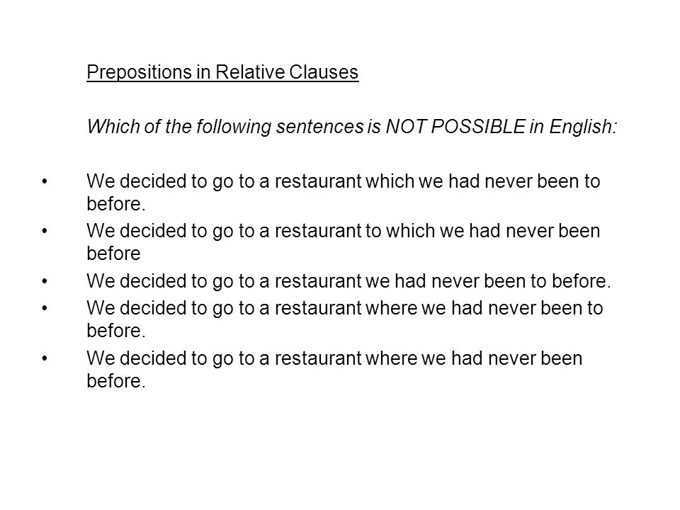 Prepositions in Relative Clauses Which of the following sentences is NOT POSSIBLE in English: We decided to go to a restaurant which we had never been to before.
