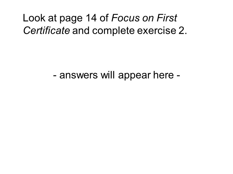 Look at page 14 of Focus on First Certificate and complete exercise 2. - answers will appear here -