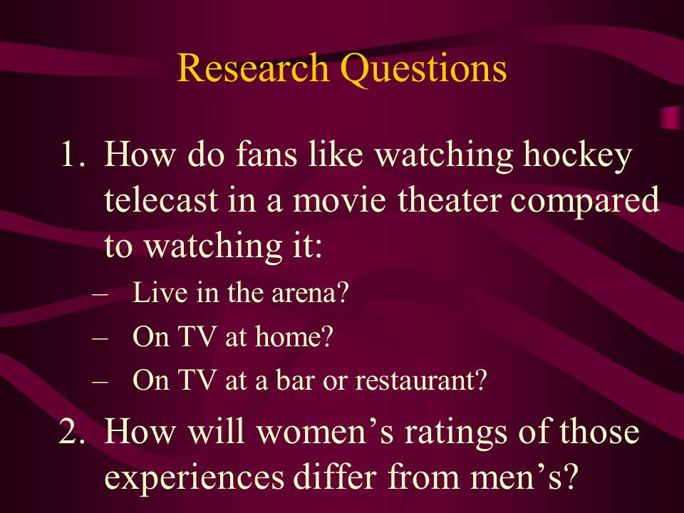 Research Questions 1.How do fans like watching hockey telecast in a movie theater compared to watching it: –Live in the arena.