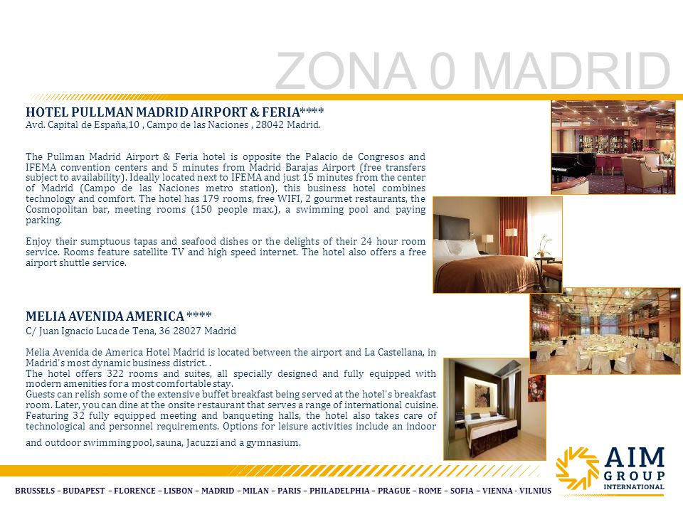 BRUSSELS – BUDAPEST – FLORENCE – LISBON – MADRID – MILAN – PARIS – PHILADELPHIA – PRAGUE – ROME – SOFIA – VIENNA - VILNIUS ZONA 0 MADRID MELIA AVENIDA AMERICA **** C/ Juan Ignacio Luca de Tena, 36 28027 Madrid Melia Avenida de America Hotel Madrid is located between the airport and La Castellana, in Madrid s most dynamic business district..