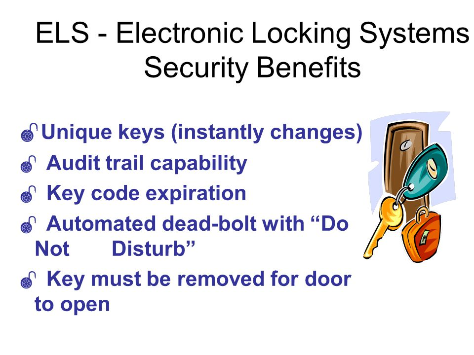 ELS - Electronic Locking Systems Security Benefits Unique keys (instantly changes) Audit trail capability Key code expiration Automated dead-bolt with