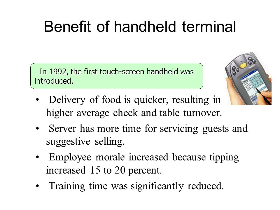 Benefit of handheld terminal Delivery of food is quicker, resulting in a higher average check and table turnover. Server has more time for servicing g