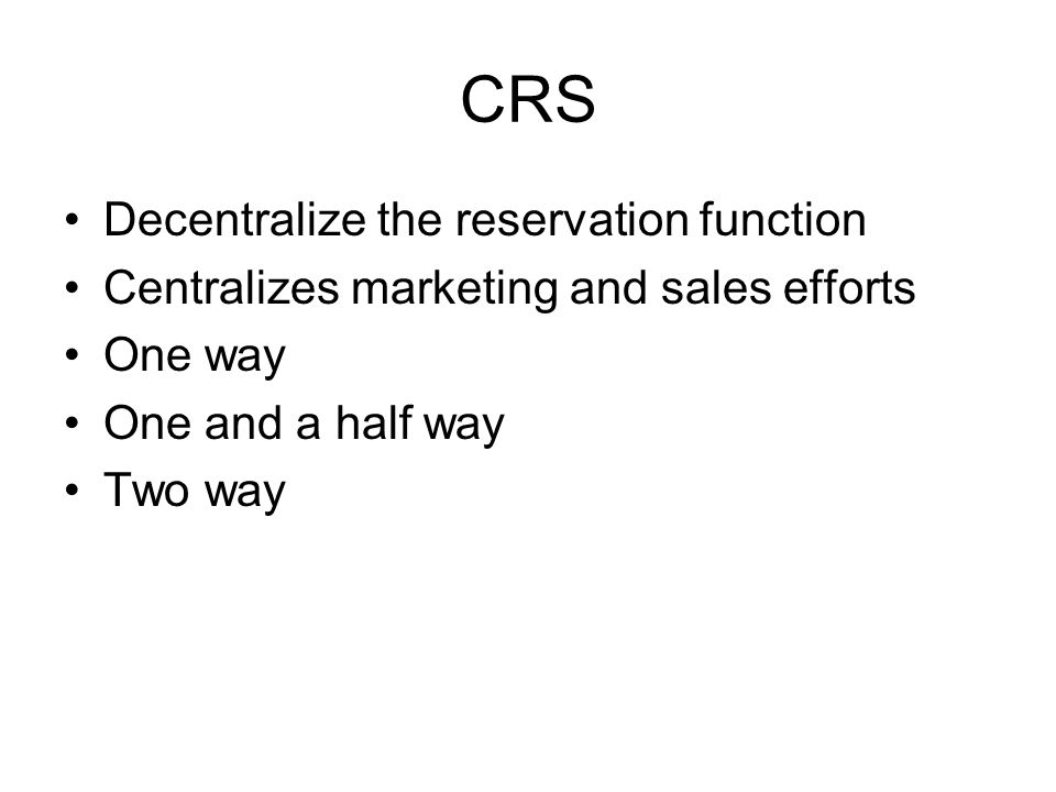 CRS Decentralize the reservation function Centralizes marketing and sales efforts One way One and a half way Two way