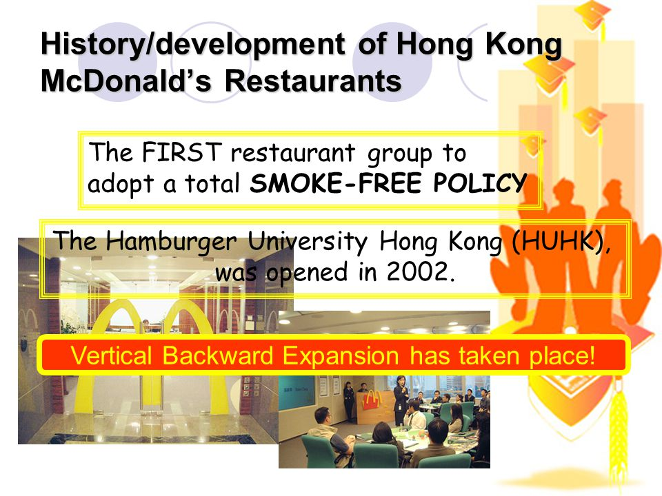 History/development of Hong Kong McDonalds Restaurants The FIRST restaurant group to adopt a total SMOKE-FREE POLICY The Hamburger University Hong Kong (HUHK), was opened in 2002.