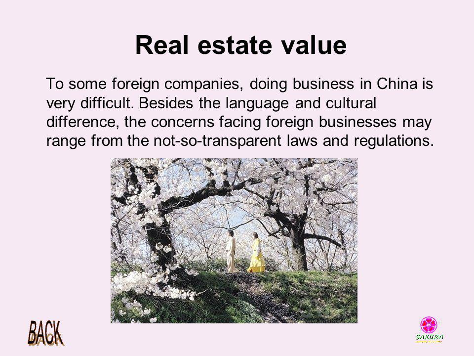 Real estate value To some foreign companies, doing business in China is very difficult. Besides the language and cultural difference, the concerns fac