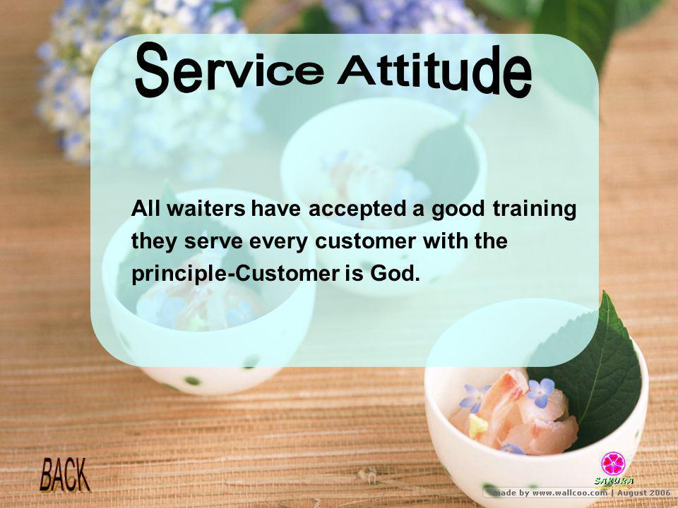All waiters have accepted a good training they serve every customer with the principle-Customer is God.