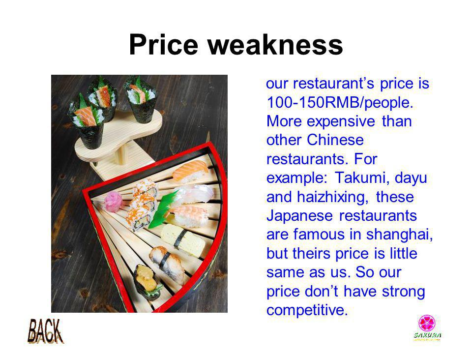 Price weakness our restaurants price is 100-150RMB/people. More expensive than other Chinese restaurants. For example: Takumi, dayu and haizhixing, th