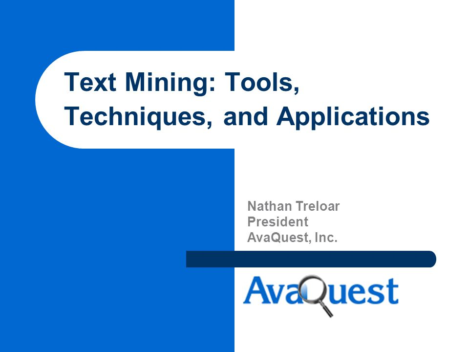 Text Mining: Tools, Techniques, and Applications Nathan Treloar President AvaQuest, Inc.