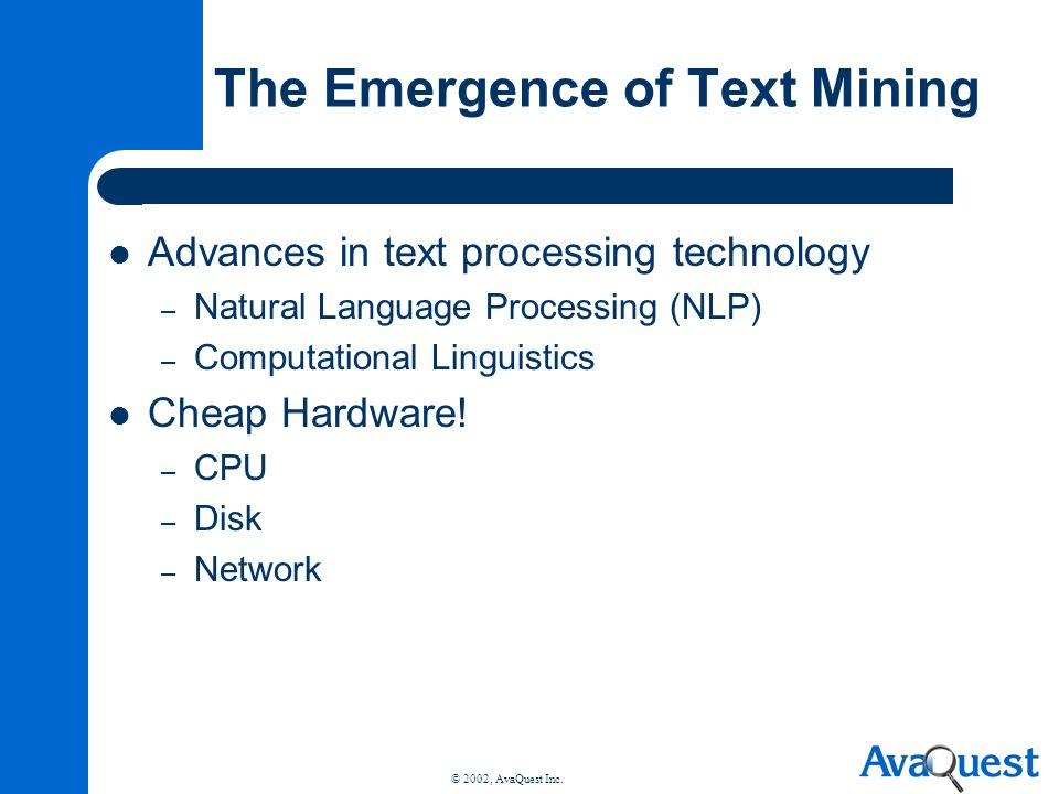 © 2002, AvaQuest Inc. The Emergence of Text Mining Advances in text processing technology – Natural Language Processing (NLP) – Computational Linguist