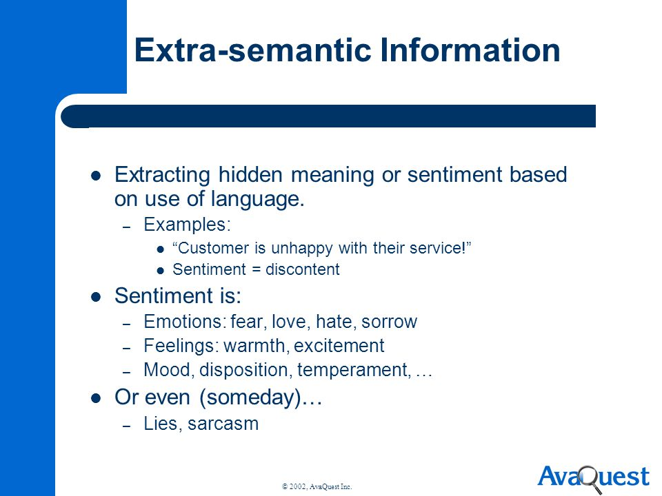 © 2002, AvaQuest Inc. Extra-semantic Information Extracting hidden meaning or sentiment based on use of language. – Examples: Customer is unhappy with
