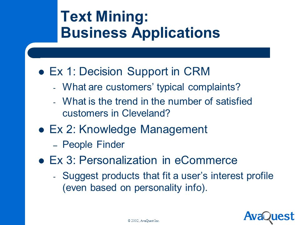 © 2002, AvaQuest Inc. Text Mining: Business Applications Ex 1: Decision Support in CRM - What are customers typical complaints? - What is the trend in