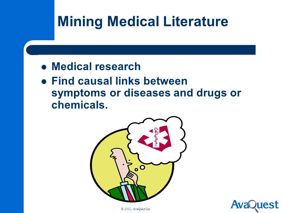 © 2002, AvaQuest Inc. Mining Medical Literature Medical research Find causal links between symptoms or diseases and drugs or chemicals.