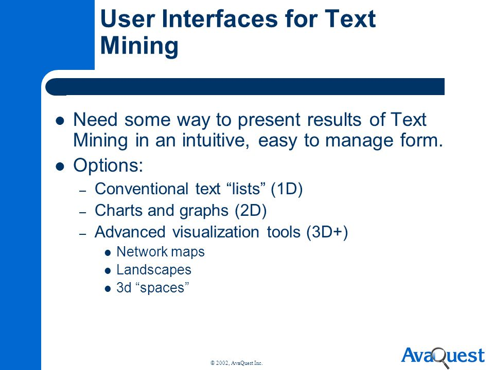 © 2002, AvaQuest Inc. User Interfaces for Text Mining Need some way to present results of Text Mining in an intuitive, easy to manage form. Options: –