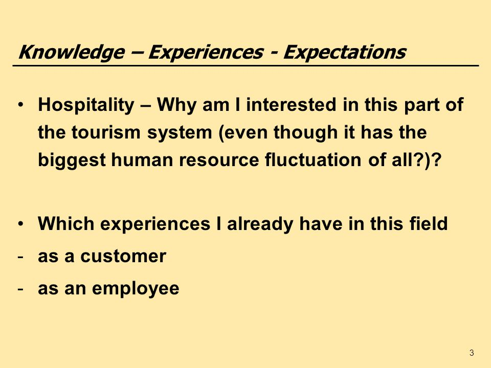 3 Knowledge – Experiences - Expectations Hospitality – Why am I interested in this part of the tourism system (even though it has the biggest human resource fluctuation of all?).