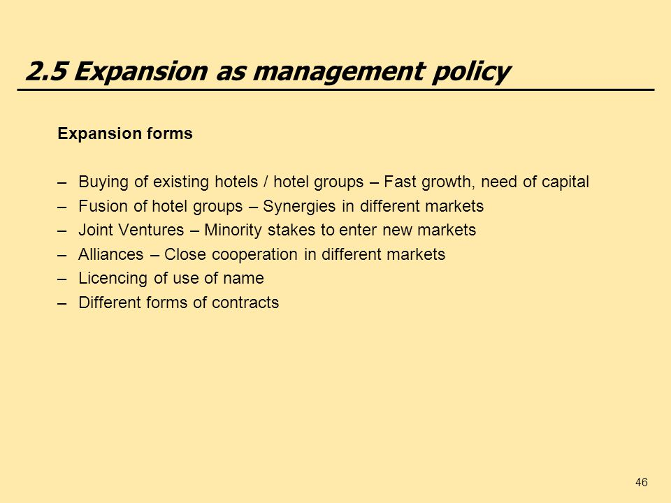 46 2.5 Expansion as management policy Expansion forms –Buying of existing hotels / hotel groups – Fast growth, need of capital –Fusion of hotel groups – Synergies in different markets –Joint Ventures – Minority stakes to enter new markets –Alliances – Close cooperation in different markets –Licencing of use of name –Different forms of contracts