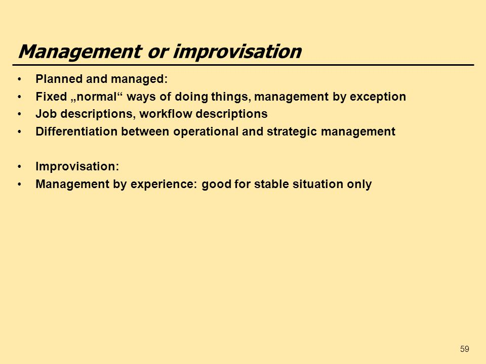 59 Management or improvisation Planned and managed: Fixed normal ways of doing things, management by exception Job descriptions, workflow descriptions