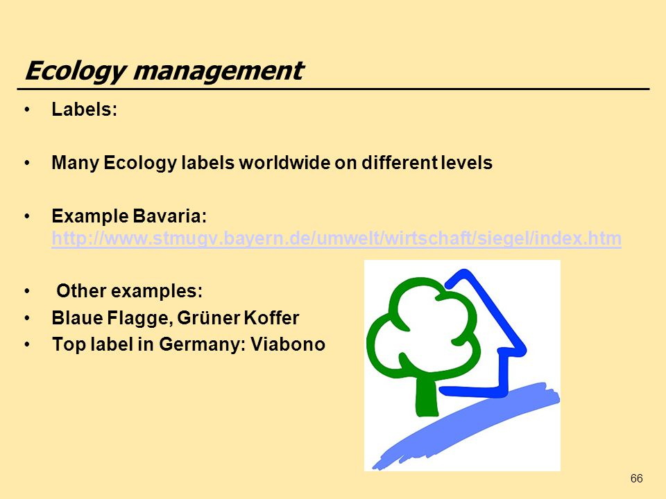 66 Ecology management Labels: Many Ecology labels worldwide on different levels Example Bavaria: http://www.stmugv.bayern.de/umwelt/wirtschaft/siegel/index.htm http://www.stmugv.bayern.de/umwelt/wirtschaft/siegel/index.htm Other examples: Blaue Flagge, Grüner Koffer Top label in Germany: Viabono